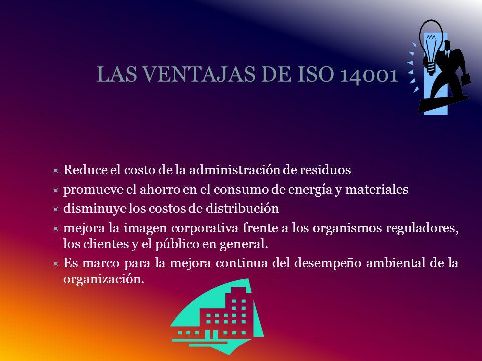 LAS VENTAJAS DE ISO 14001 Reduce el costo de la administración de residuos promueve el ahorro en el consumo de energía y materiales disminuye los costos de distribución mejora la imagen corporativa frente a los organismos reguladores, los clientes y el público en general.