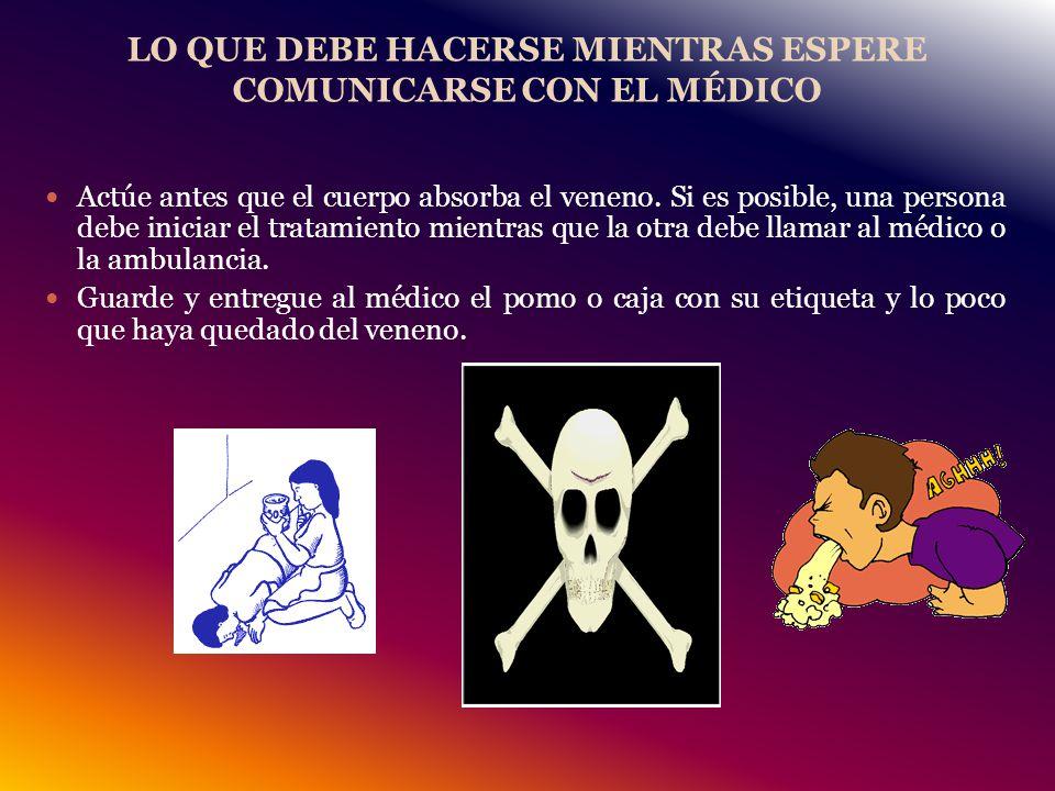 LO QUE DEBE HACERSE MIENTRAS ESPERE COMUNICARSE CON EL MÉDICO Actúe antes que el cuerpo absorba el veneno.
