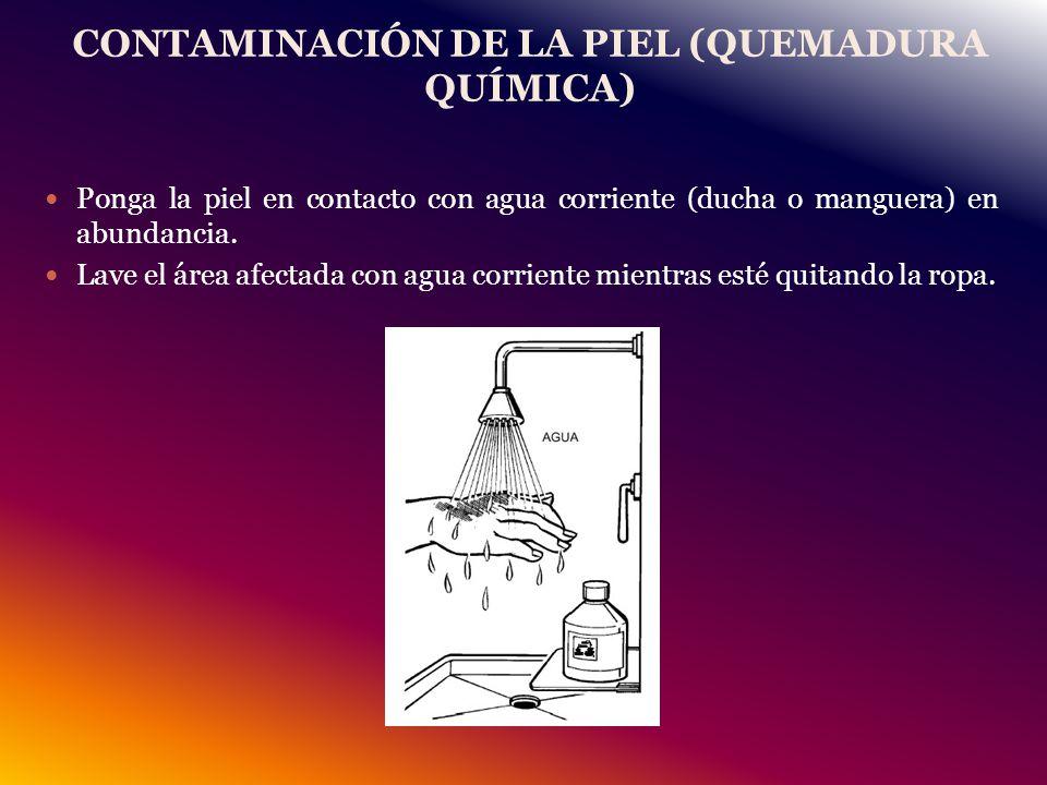 CONTAMINACIÓN DE LA PIEL (QUEMADURA QUÍMICA) Ponga la piel en contacto con agua corriente (ducha o manguera) en abundancia.