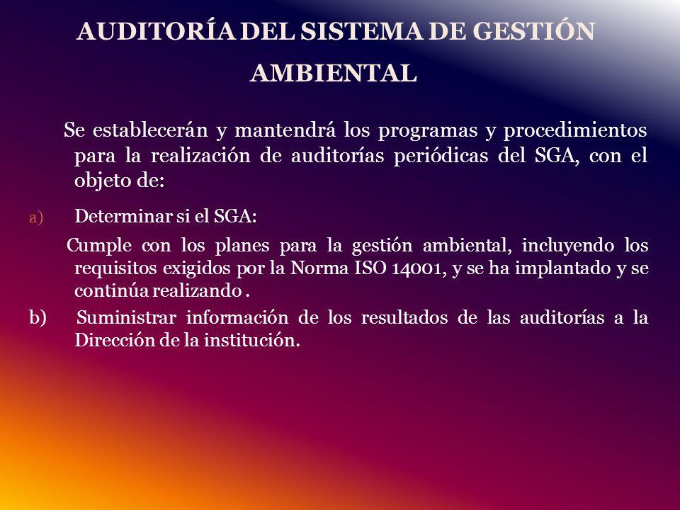 AUDITORÍA DEL SISTEMA DE GESTIÓN AMBIENTAL Se establecerán y mantendrá los programas y procedimientos para la realización de auditorías periódicas del SGA, con el objeto de: a) Determinar si el SGA: Cumple con los planes para la gestión ambiental, incluyendo los requisitos exigidos por la Norma ISO 14001, y se ha implantado y se continúa realizando.