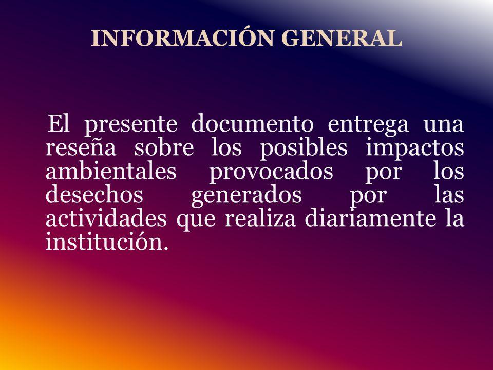 INFORMACIÓN GENERAL El presente documento entrega una reseña sobre los posibles impactos ambientales provocados por los desechos generados por las actividades que realiza diariamente la institución.