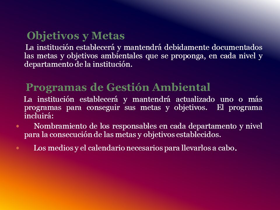 Objetivos y Metas La institución establecerá y mantendrá debidamente documentados las metas y objetivos ambientales que se proponga, en cada nivel y departamento de la institución.