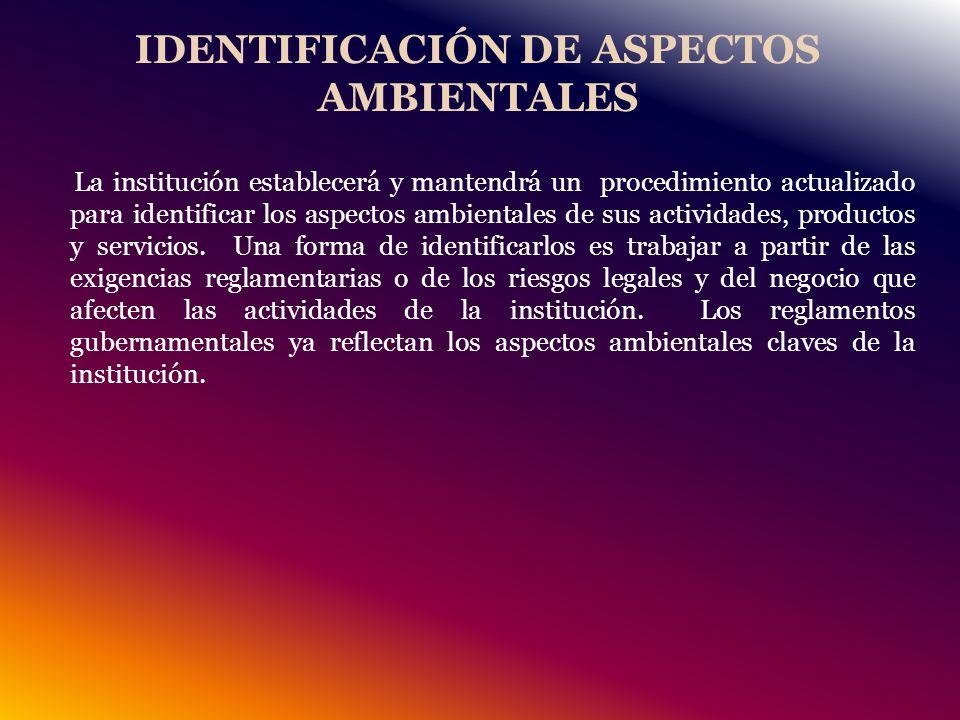 IDENTIFICACIÓN DE ASPECTOS AMBIENTALES La institución establecerá y mantendrá un procedimiento actualizado para identificar los aspectos ambientales de sus actividades, productos y servicios.