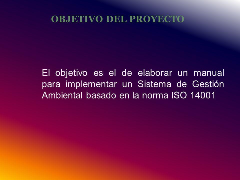 OBJETIVO DEL PROYECTO El objetivo es el de elaborar un manual para implementar un Sistema de Gestión Ambiental basado en la norma ISO 14001