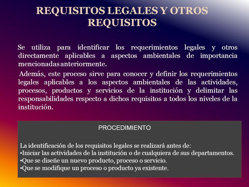 REQUISITOS LEGALES Y OTROS REQUISITOS Se utiliza para identificar los requerimientos legales y otros directamente aplicables a aspectos ambientales de importancia mencionadas anteriormente.