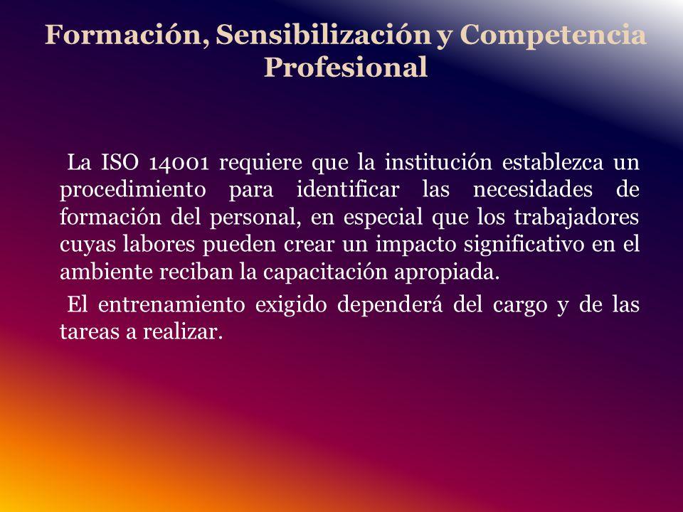Formación, Sensibilización y Competencia Profesional La ISO 14001 requiere que la institución establezca un procedimiento para identificar las necesidades de formación del personal, en especial que los trabajadores cuyas labores pueden crear un impacto significativo en el ambiente reciban la capacitación apropiada.