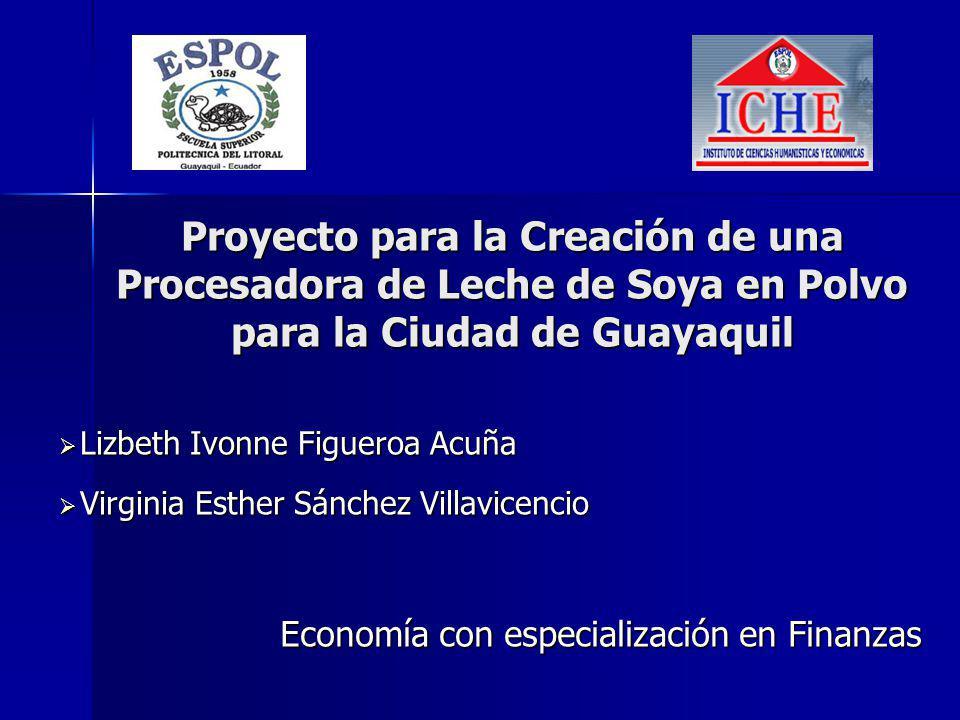 Proyecto para la Creación de una Procesadora de Leche de Soya en Polvo para la Ciudad de Guayaquil Lizbeth Ivonne Figueroa Acuña Lizbeth Ivonne Figuer