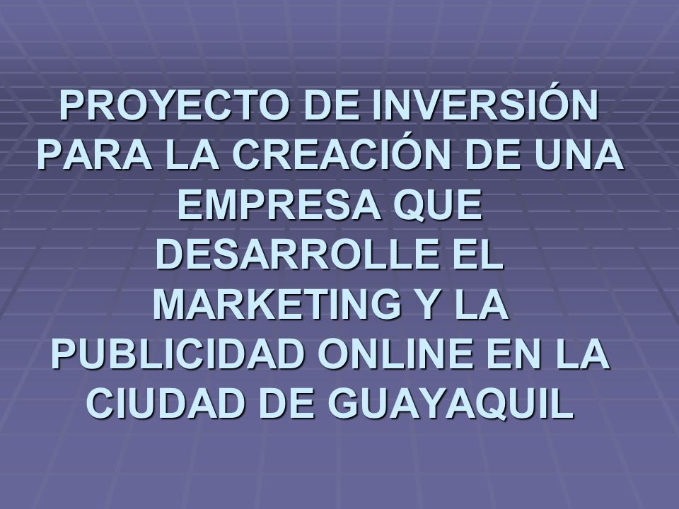 PROYECTO DE INVERSIÓN PARA LA CREACIÓN DE UNA EMPRESA QUE DESARROLLE EL MARKETING Y LA PUBLICIDAD ONLINE EN LA CIUDAD DE GUAYAQUIL