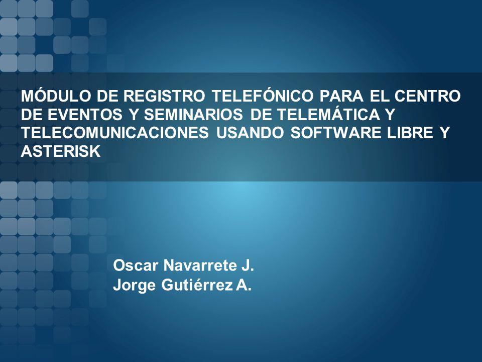 MÓDULO DE REGISTRO TELEFÓNICO PARA EL CENTRO DE EVENTOS Y SEMINARIOS DE TELEMÁTICA Y TELECOMUNICACIONES USANDO SOFTWARE LIBRE Y ASTERISK Oscar Navarrete J.
