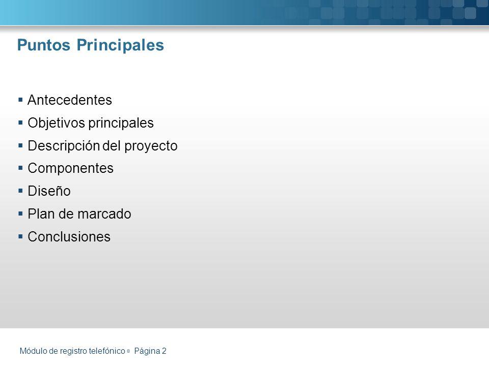 Puntos Principales Antecedentes Objetivos principales Descripción del proyecto Componentes Diseño Plan de marcado Conclusiones Módulo de registro telefónico Página 2