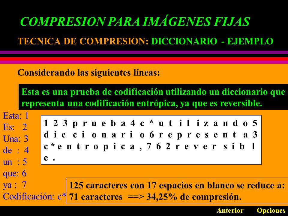 COMPRESION PARA IMÁGENES FIJAS TECNICA DE COMPRESION: TECNICA DE COMPRESION: RLE - EJEMPLO AnteriorOpciones Se tiene una secuencia: 111111111133333333332222222221111111 Es codificado como: (1,10); (3,10); (2,9); (1,7) Una variación en la misma técnica puede ser: UNNNNNNNNIVERSIDAD U!8NIVERSIDAD
