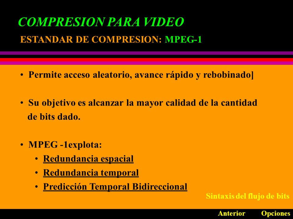 COMPRESION PARA VIDEO ESTANDAR DE COMPRESION: MPEG OpcionesAnterior Desarrollado por el Motion Picture Experts Group Logra tasas de compresión muy altas dentro de las capa- cidades de las actuales unidades.