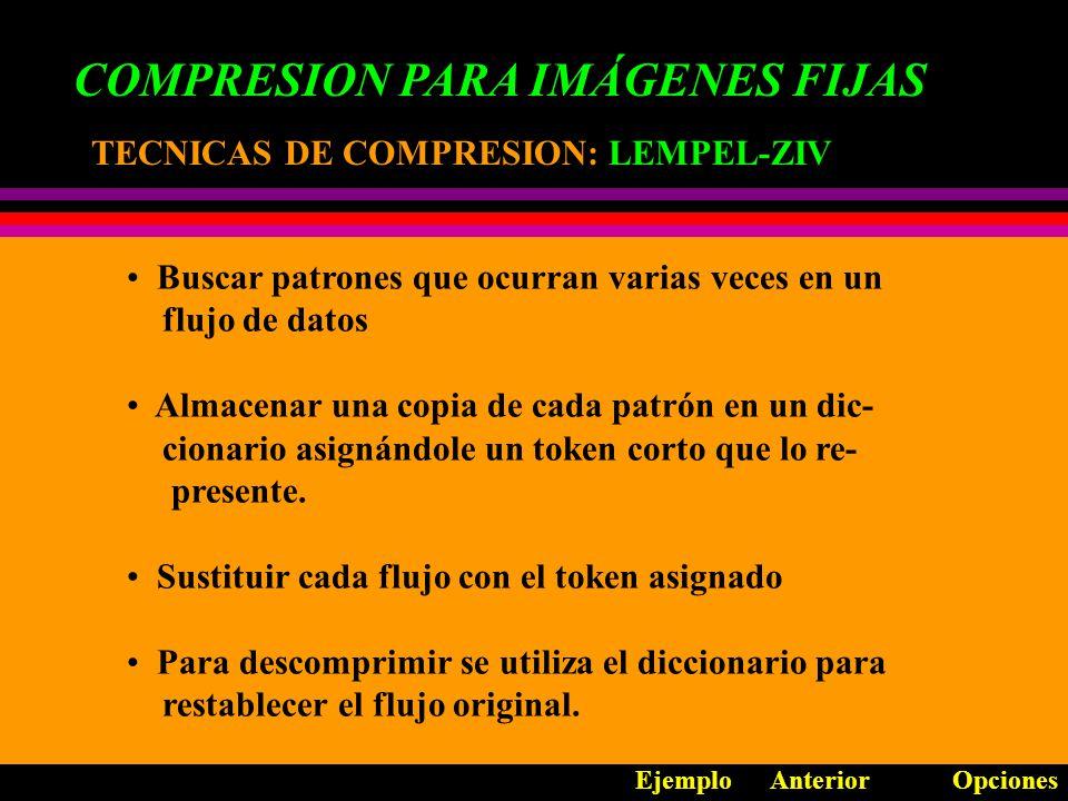 COMPRESION PARA IMÁGENES FIJAS TECNICAS DE COMPRESION: TECNICAS DE COMPRESION: LEMPEL-ZIV Buscar patrones que ocurran varias veces en un flujo de datos Almacenar una copia de cada patrón en un dic- cionario asignándole un token corto que lo re- presente.