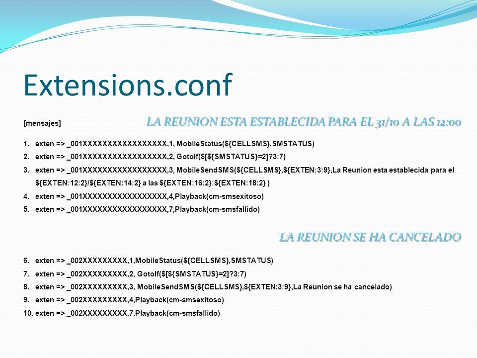 [mensajes] 1.exten => _001XXXXXXXXXXXXXXXXX,1, MobileStatus(${CELLSMS},SMSTATUS) 2.exten => _001XXXXXXXXXXXXXXXXX,2, GotoIf($[${SMSTATUS}=2]?3:7) 3.exten => _001XXXXXXXXXXXXXXXXX,3, MobileSendSMS(${CELLSMS},${EXTEN:3:9},La Reunion esta establecida para el ${EXTEN:12:2}/${EXTEN:14:2} a las ${EXTEN:16:2}:${EXTEN:18:2} ) 4.exten => _001XXXXXXXXXXXXXXXXX,4,Playback(cm-smsexitoso) 5.exten => _001XXXXXXXXXXXXXXXXX,7,Playback(cm-smsfallido) 6.exten => _002XXXXXXXXX,1,MobileStatus(${CELLSMS},SMSTATUS) 7.exten => _002XXXXXXXXX,2, GotoIf($[${SMSTATUS}=2]?3:7) 8.exten => _002XXXXXXXXX,3, MobileSendSMS(${CELLSMS},${EXTEN:3:9},La Reunion se ha cancelado) 9.exten => _002XXXXXXXXX,4,Playback(cm-smsexitoso) 10.exten => _002XXXXXXXXX,7,Playback(cm-smsfallido) Extensions.conf LA REUNION ESTA ESTABLECIDA PARA EL 31/10 A LAS 12:00 LA REUNION SE HA CANCELADO