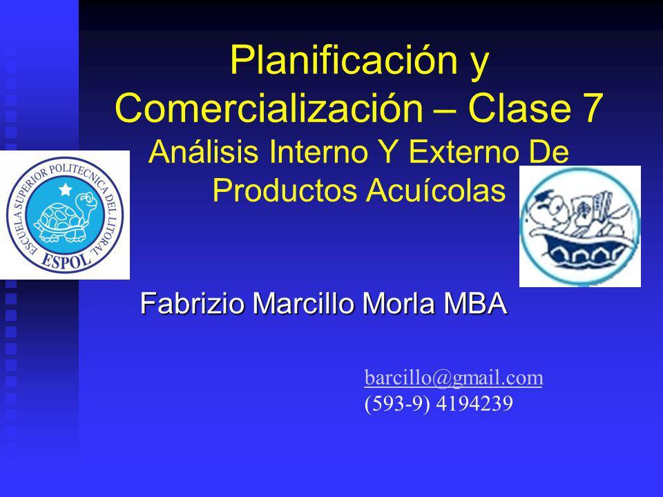 Planificación y Comercialización – Clase 7 Análisis Interno Y Externo De Productos Acuícolas Fabrizio Marcillo Morla MBA barcillo@gmail.com (593-9) 41
