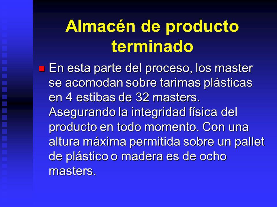 Almacén de producto terminado En esta parte del proceso, los master se acomodan sobre tarimas plásticas en 4 estibas de 32 masters. Asegurando la inte