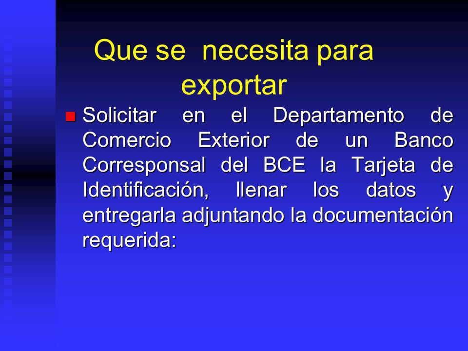 Que se necesita para exportar Solicitar en el Departamento de Comercio Exterior de un Banco Corresponsal del BCE la Tarjeta de Identificación, llenar