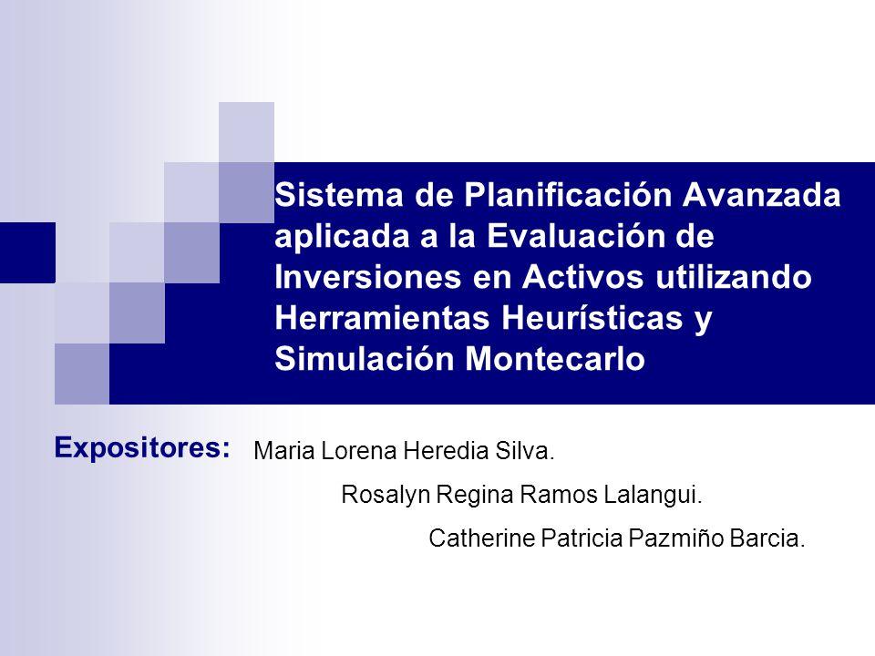 Sistema de Planificación Avanzada aplicada a la Evaluación de Inversiones en Activos utilizando Herramientas Heurísticas y Simulación Montecarlo Expositores: Maria Lorena Heredia Silva.