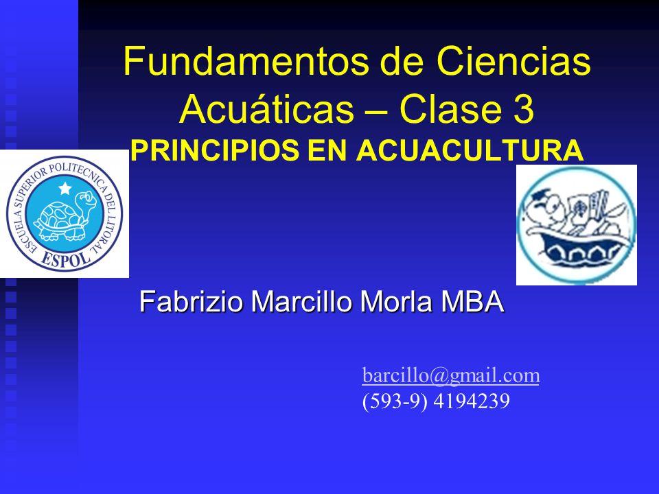 Fundamentos de Ciencias Acuáticas – Clase 3 PRINCIPIOS EN ACUACULTURA Fabrizio Marcillo Morla MBA barcillo@gmail.com (593-9) 4194239