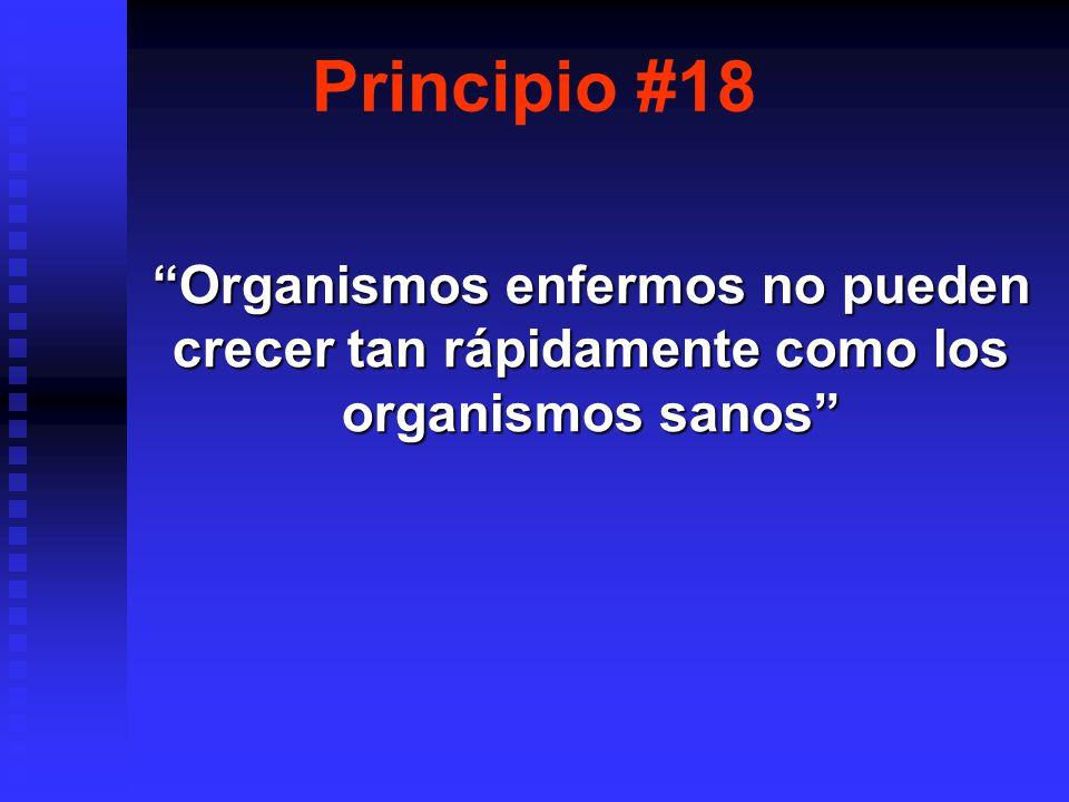 Principio #18 Organismos enfermos no pueden crecer tan rápidamente como los organismos sanosOrganismos enfermos no pueden crecer tan rápidamente como los organismos sanos