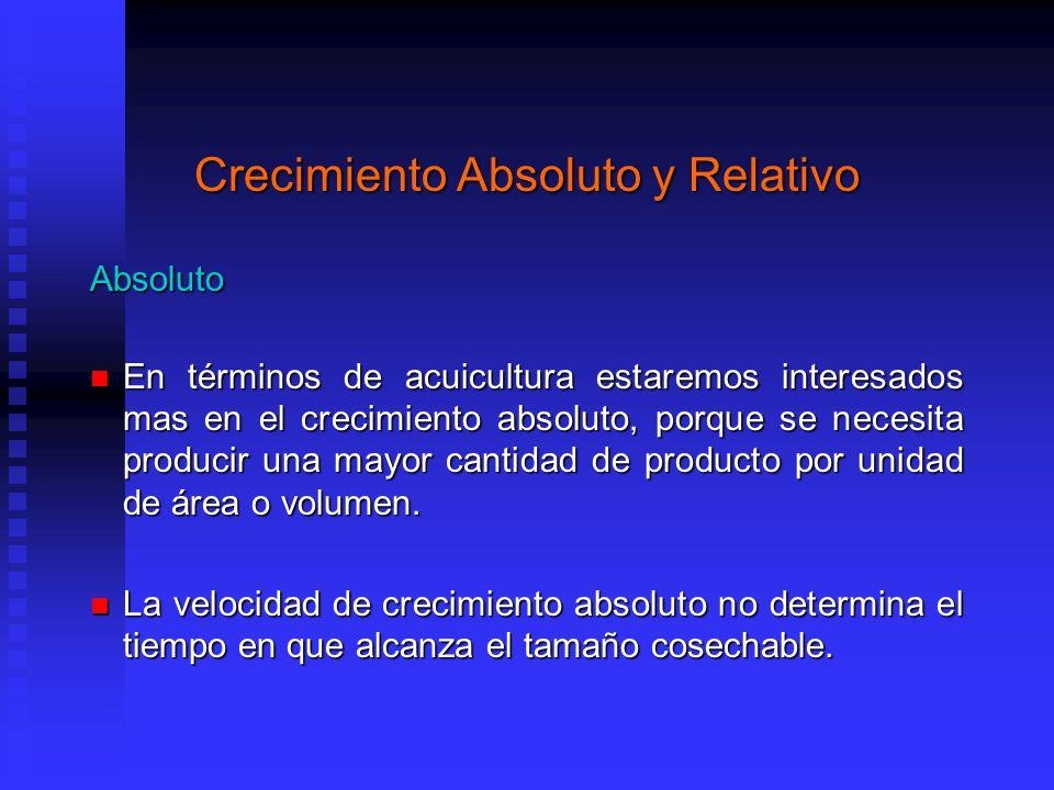 Crecimiento Absoluto y Relativo Absoluto En términos de acuicultura estaremos interesados mas en el crecimiento absoluto, porque se necesita producir una mayor cantidad de producto por unidad de área o volumen.