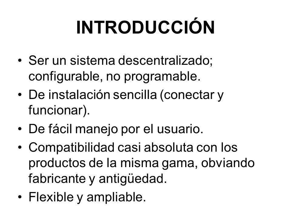 INTRODUCCIÓN Ser un sistema descentralizado; configurable, no programable. De instalación sencilla (conectar y funcionar). De fácil manejo por el usua