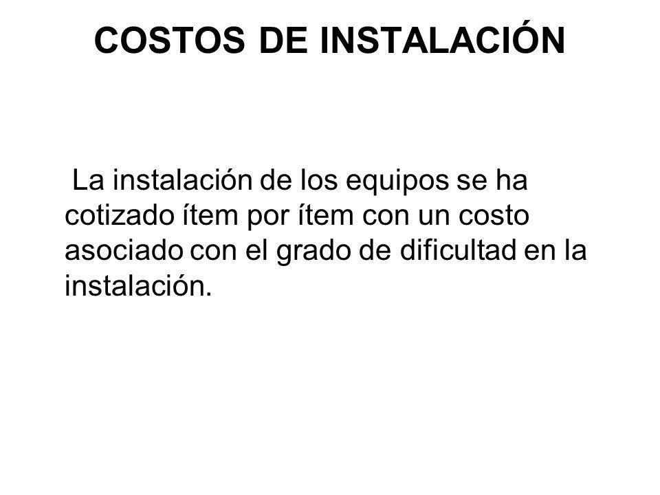 COSTOS DE INSTALACIÓN La instalación de los equipos se ha cotizado ítem por ítem con un costo asociado con el grado de dificultad en la instalación.