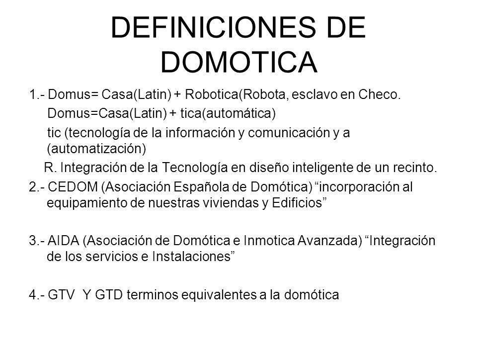 DEFINICIONES DE DOMOTICA 1.- Domus= Casa(Latin) + Robotica(Robota, esclavo en Checo. Domus=Casa(Latin) + tica(automática) tic (tecnología de la inform