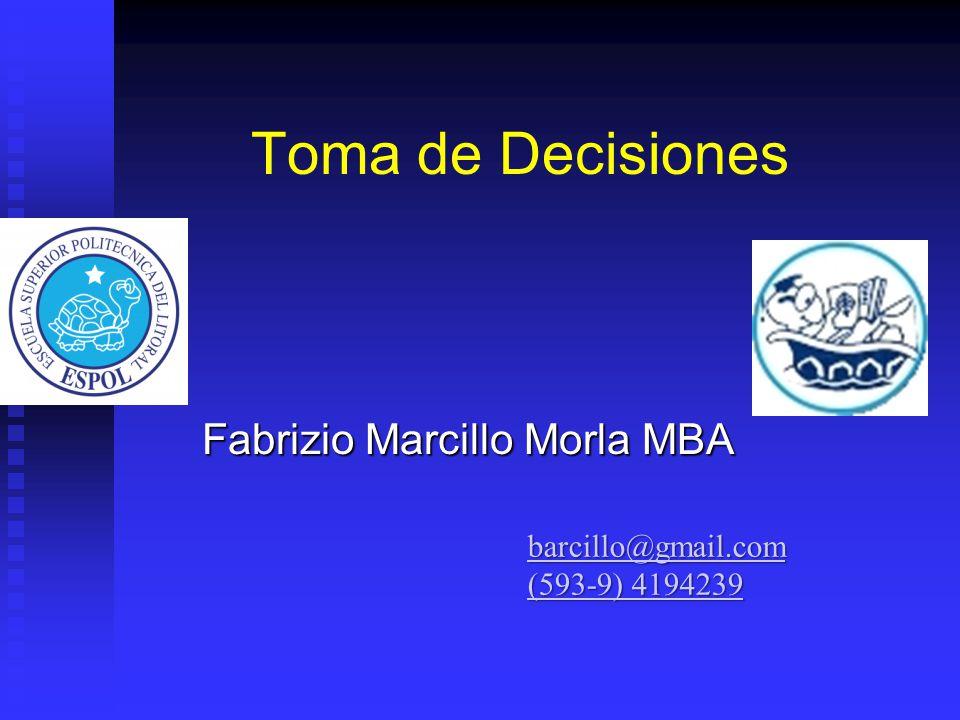 Toma de Decisiones Fabrizio Marcillo Morla MBA barcillo@gmail.com (593-9) 4194239 (593-9) 4194239