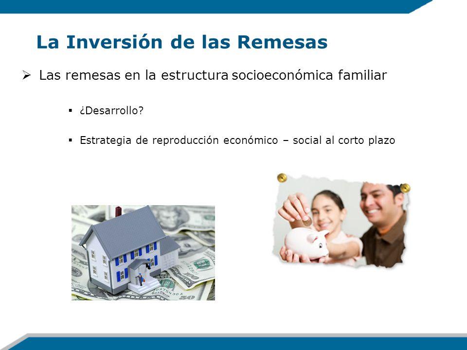 La Inversión de las Remesas Las remesas en la estructura socioeconómica familiar ¿Desarrollo? Estrategia de reproducción económico – social al corto p