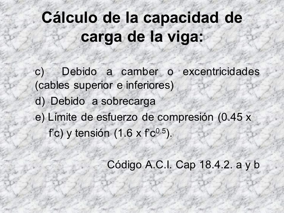 Cálculo de la capacidad de carga de la viga: Según la teoría de esfuerzos admisibles, la viga en estudio sometida a flexión tiene lo siguiente: a) Esfuerzos de compresión, considerando una pérdida en el presfuerzo global del 5 %.