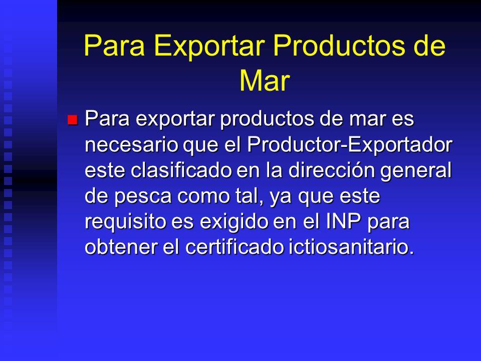 Para Exportar Productos de Mar Para exportar productos de mar es necesario que el Productor-Exportador este clasificado en la dirección general de pes