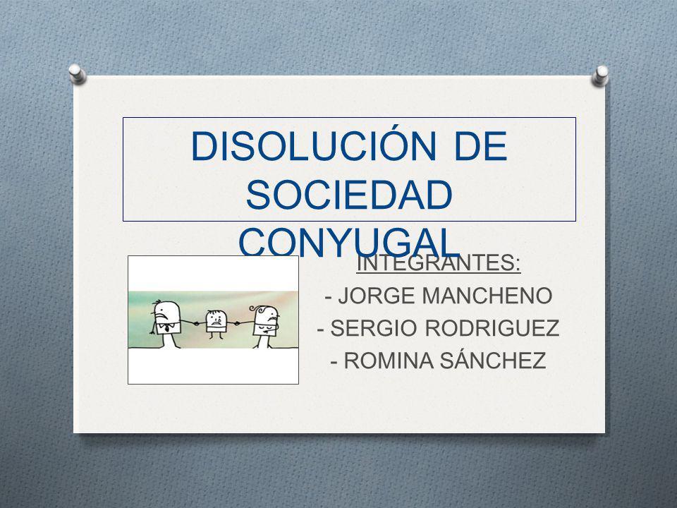 INTEGRANTES: - JORGE MANCHENO - SERGIO RODRIGUEZ - ROMINA SÁNCHEZ DISOLUCIÓN DE SOCIEDAD CONYUGAL