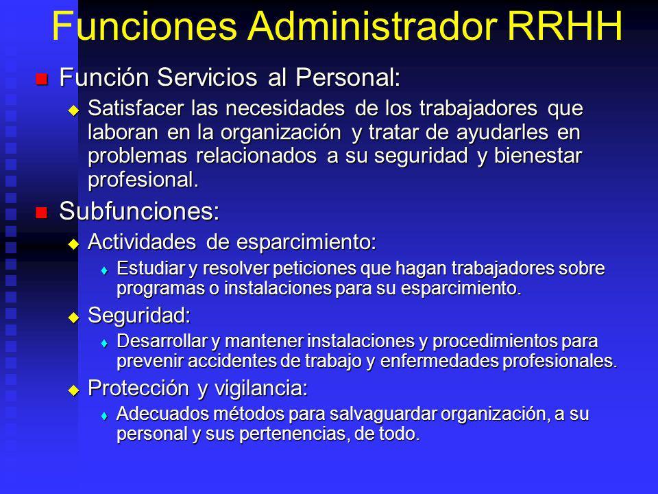 Funciones Administrador RRHH Función Servicios al Personal: Función Servicios al Personal: Satisfacer las necesidades de los trabajadores que laboran en la organización y tratar de ayudarles en problemas relacionados a su seguridad y bienestar profesional.
