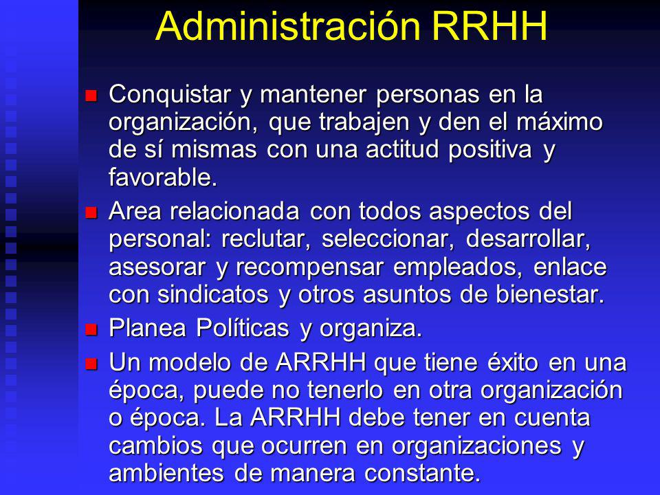 Administración RRHH Conquistar y mantener personas en la organización, que trabajen y den el máximo de sí mismas con una actitud positiva y favorable.