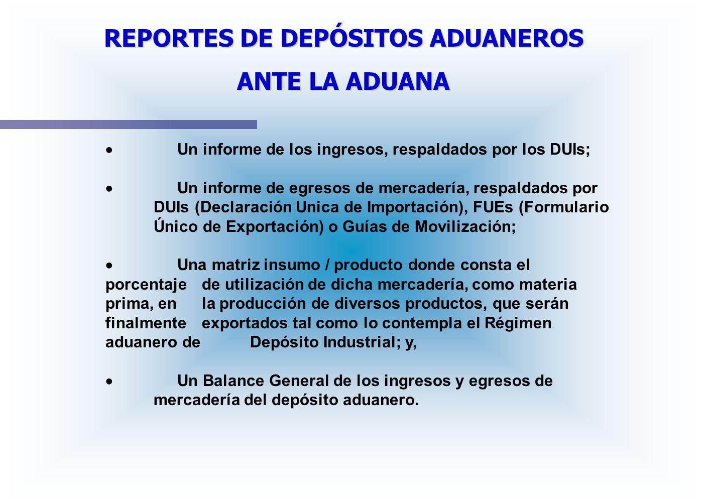 REPORTES DE DEPÓSITOS ADUANEROS ANTE LA ADUANA Un informe de los ingresos, respaldados por los DUIs; Un informe de egresos de mercadería, respaldados