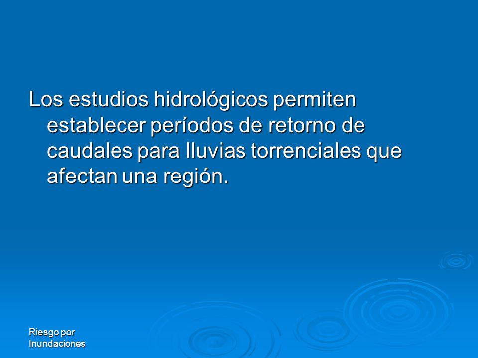 Riesgo por Inundaciones Los estudios hidrológicos permiten establecer períodos de retorno de caudales para lluvias torrenciales que afectan una región.