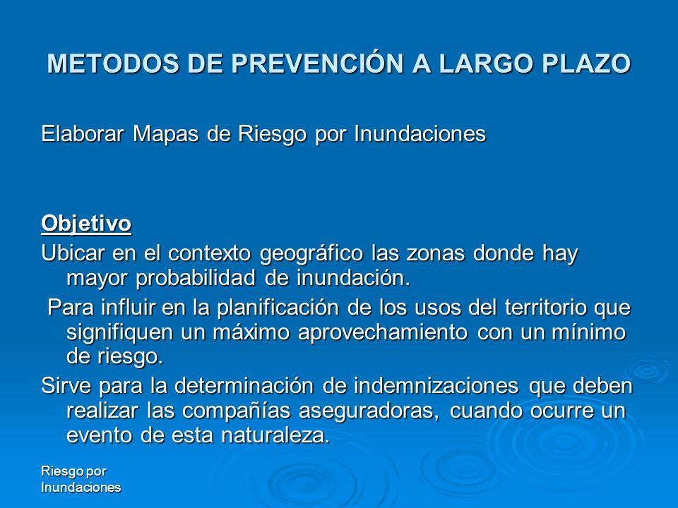 METODOS DE PREVENCIÓN A LARGO PLAZO Elaborar Mapas de Riesgo por Inundaciones Objetivo Ubicar en el contexto geográfico las zonas donde hay mayor probabilidad de inundación.