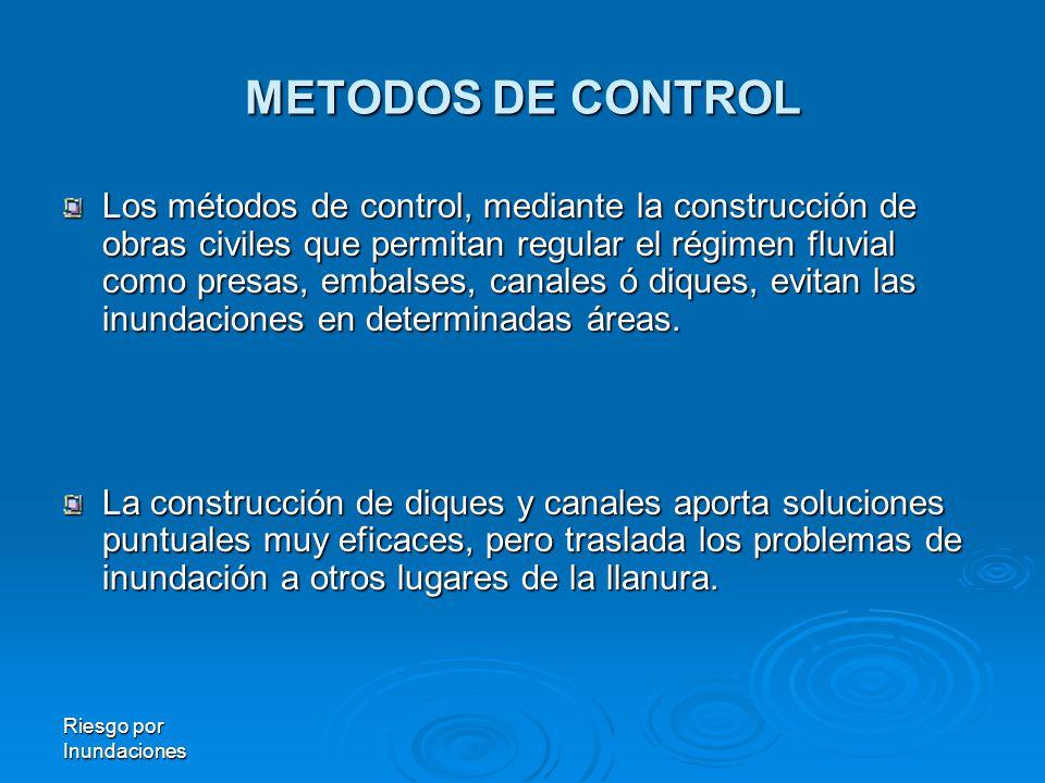 Riesgo por Inundaciones METODOS DE CONTROL Los métodos de control, mediante la construcción de obras civiles que permitan regular el régimen fluvial como presas, embalses, canales ó diques, evitan las inundaciones en determinadas áreas.