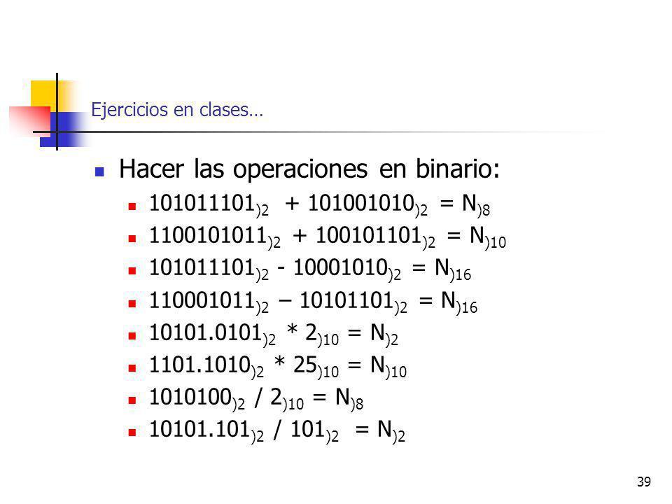 39 Ejercicios en clases… Hacer las operaciones en binario: 101011101 )2 + 101001010 )2 = N )8 1100101011 )2 + 100101101 )2 = N )10 101011101 )2 - 10001010 )2 = N )16 110001011 )2 – 10101101 )2 = N )16 10101.0101 )2 * 2 )10 = N )2 1101.1010 )2 * 25 )10 = N )10 1010100 )2 / 2 )10 = N )8 10101.101 )2 / 101 )2 = N )2
