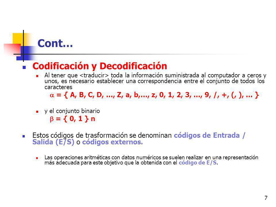 7 Cont… Codificación y Decodificación Al tener que toda la información suministrada al computador a ceros y unos, es necesario establecer una correspondencia entre el conjunto de todos los caracteres = { A, B, C, D, …, Z, a, b,…, z, 0, 1, 2, 3, …, 9, /, +, (, ), … } y el conjunto binario = { 0, 1 } n Estos códigos de trasformación se denominan códigos de Entrada / Salida (E/S) o códigos externos.