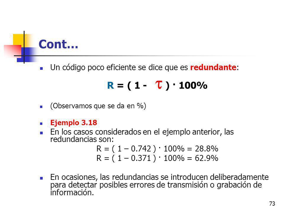 73 Cont… Un código poco eficiente se dice que es redundante: R = ( 1 - ) · 100% (Observamos que se da en %) Ejemplo 3.18 En los casos considerados en el ejemplo anterior, las redundancias son: R = ( 1 – 0.742 ) · 100% = 28.8% R = ( 1 – 0.371 ) · 100% = 62.9% En ocasiones, las redundancias se introducen deliberadamente para detectar posibles errores de transmisión o grabación de información.