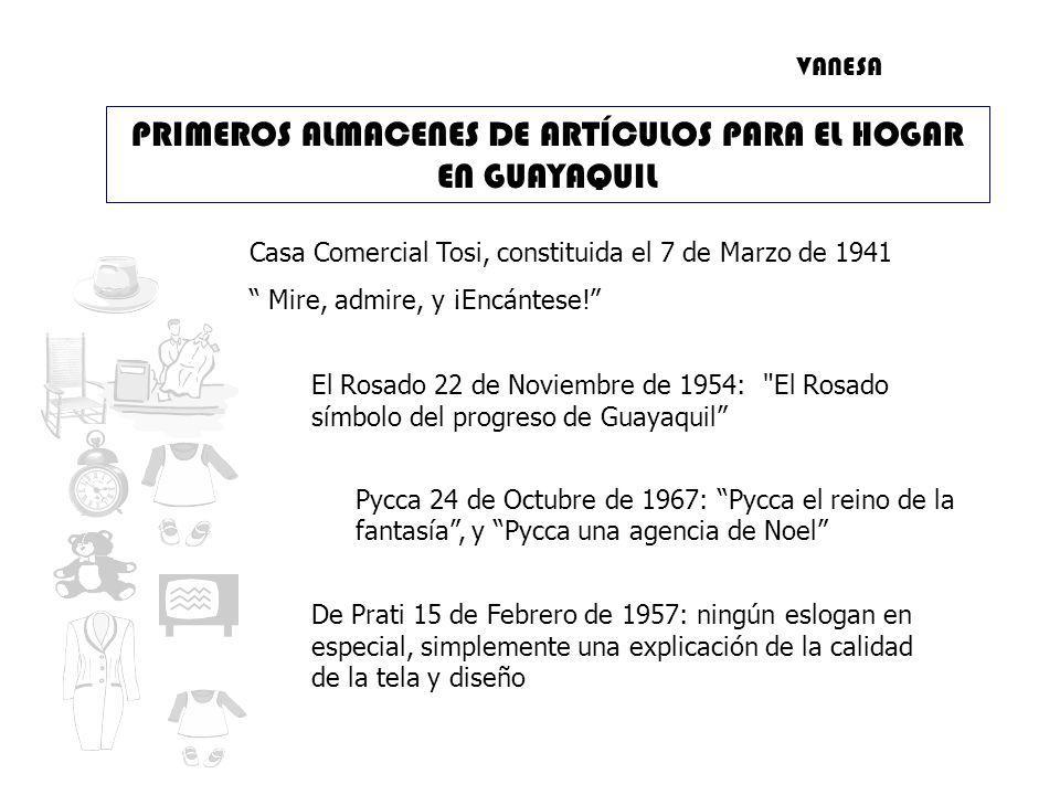 PRIMEROS ALMACENES DE ARTÍCULOS PARA EL HOGAR EN GUAYAQUIL Casa Comercial Tosi, constituida el 7 de Marzo de 1941 Mire, admire, y ¡Encántese.