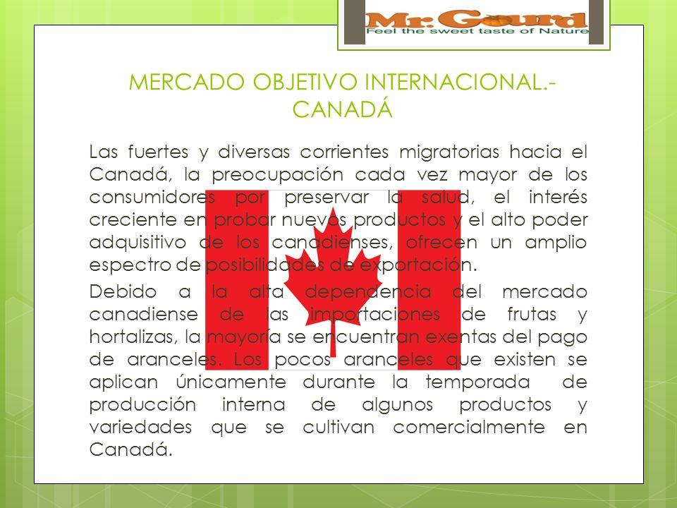 MERCADO OBJETIVO INTERNACIONAL.- CANADÁ Las fuertes y diversas corrientes migratorias hacia el Canadá, la preocupación cada vez mayor de los consumidores por preservar la salud, el interés creciente en probar nuevos productos y el alto poder adquisitivo de los canadienses, ofrecen un amplio espectro de posibilidades de exportación.