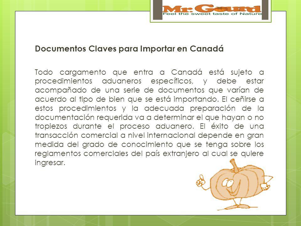 Documentos Claves para Importar en Canadá Todo cargamento que entra a Canadá está sujeto a procedimientos aduaneros específicos, y debe estar acompañado de una serie de documentos que varían de acuerdo al tipo de bien que se está importando.