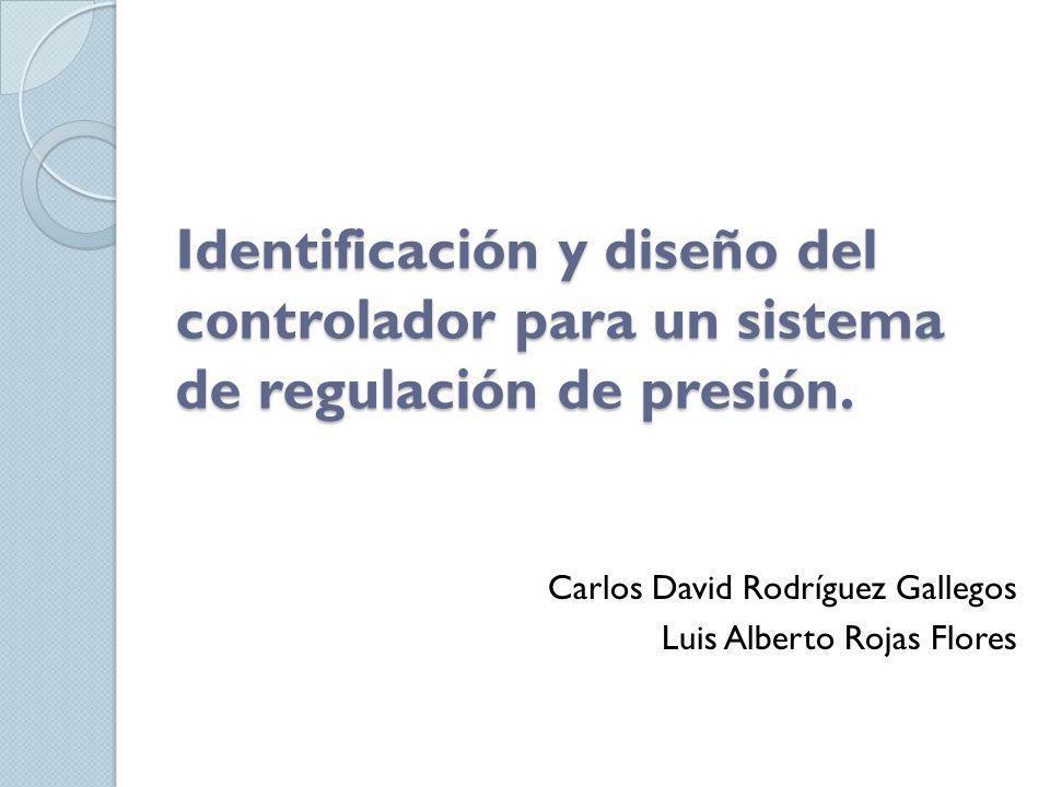 Identificación y diseño del controlador para un sistema de regulación de presión. Carlos David Rodríguez Gallegos Luis Alberto Rojas Flores