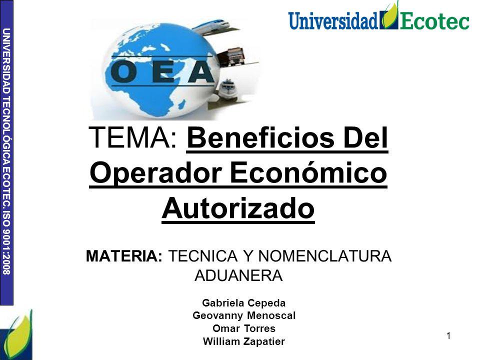 UNIVERSIDAD TECNOLÓGICA ECOTEC. ISO 9001:2008 TEMA: Beneficios Del Operador Económico Autorizado 1 Gabriela Cepeda Geovanny Menoscal Omar Torres Willi