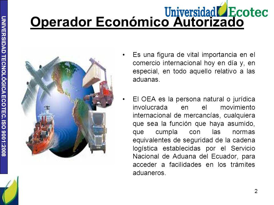 UNIVERSIDAD TECNOLÓGICA ECOTEC. ISO 9001:2008 Operador Económico Autorizado Es una figura de vital importancia en el comercio internacional hoy en día