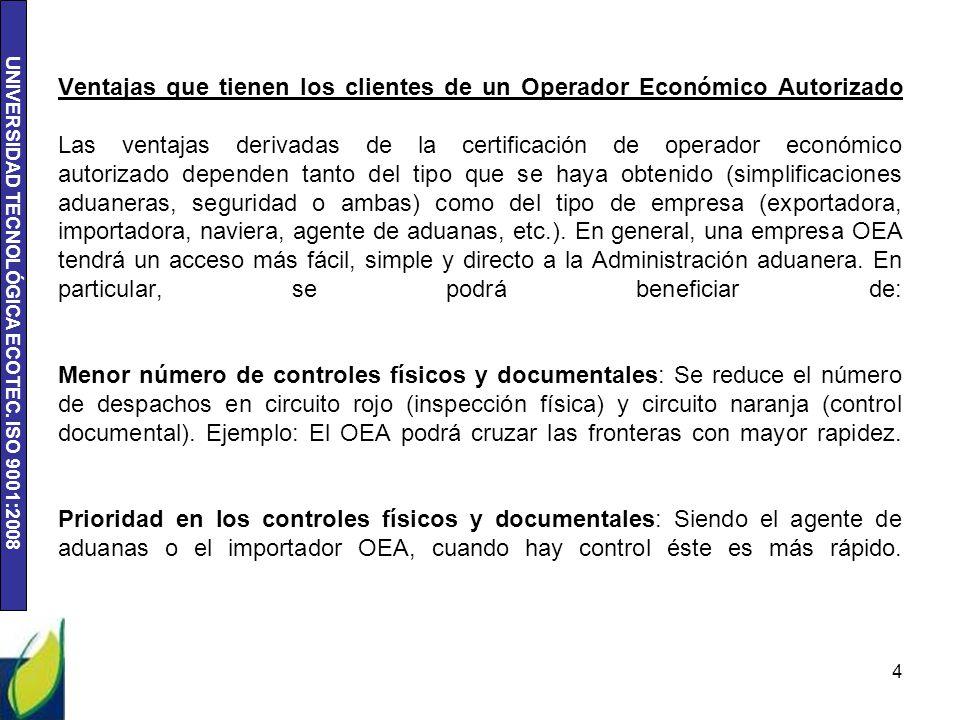UNIVERSIDAD TECNOLÓGICA ECOTEC. ISO 9001:2008 Ventajas que tienen los clientes de un Operador Económico Autorizado Las ventajas derivadas de la certif
