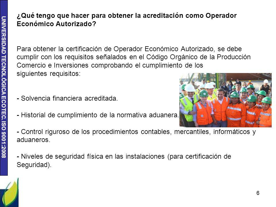 UNIVERSIDAD TECNOLÓGICA ECOTEC. ISO 9001:2008 ¿Qué tengo que hacer para obtener la acreditación como Operador Económico Autorizado? Para obtener la ce